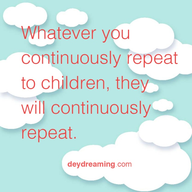 What you continuously repeat to children they will continuously repeat