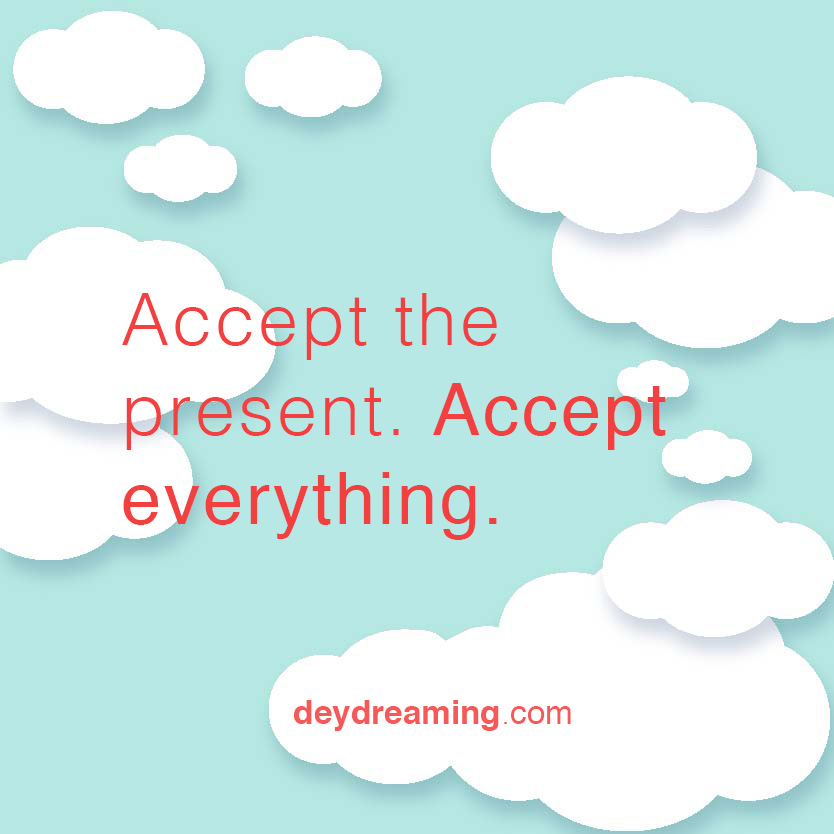 Accept the present Accept everything