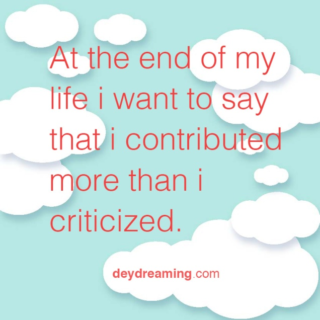 At the end of my life I want to say that I contributed more than i criticized