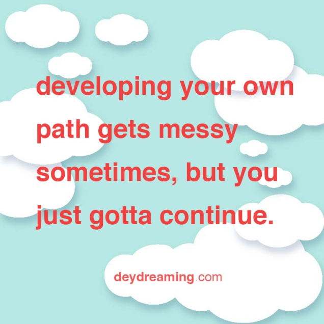 developing your own path gets messy sometimes but you just gotta continue