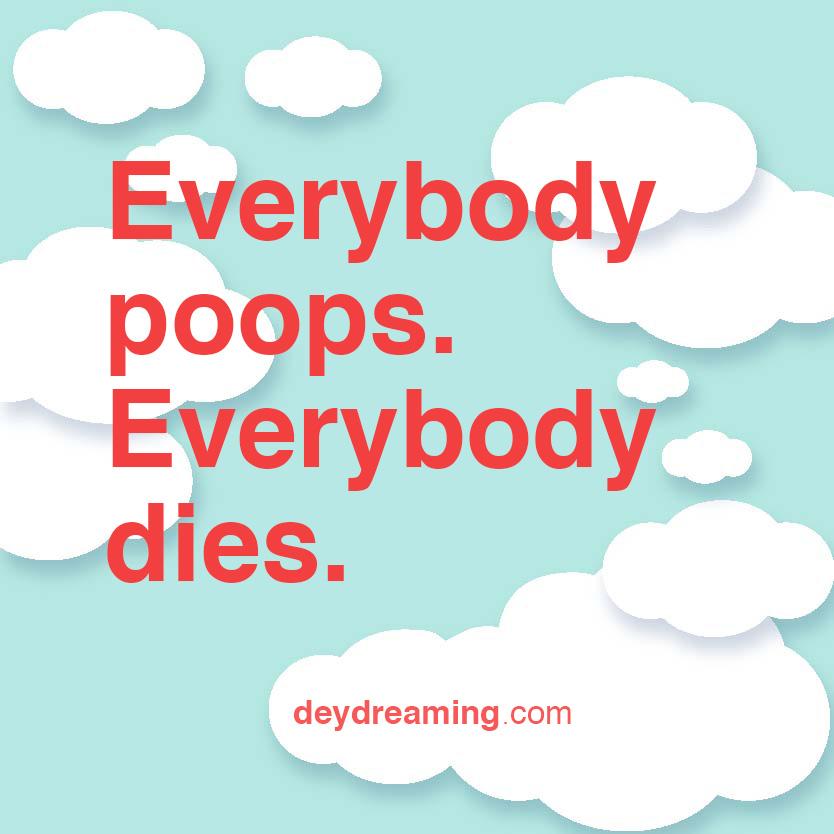 Everybody poops Everybody dies