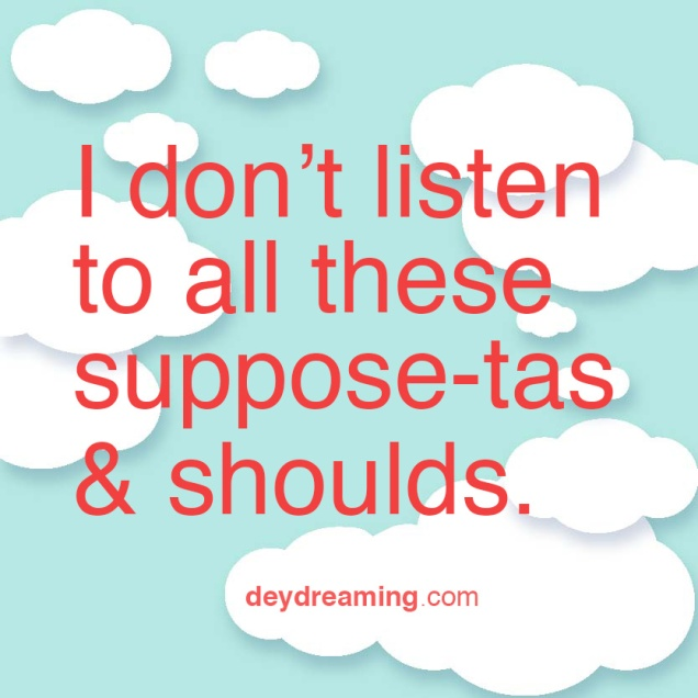 I dont listen to all these suppose-tas and shoulds