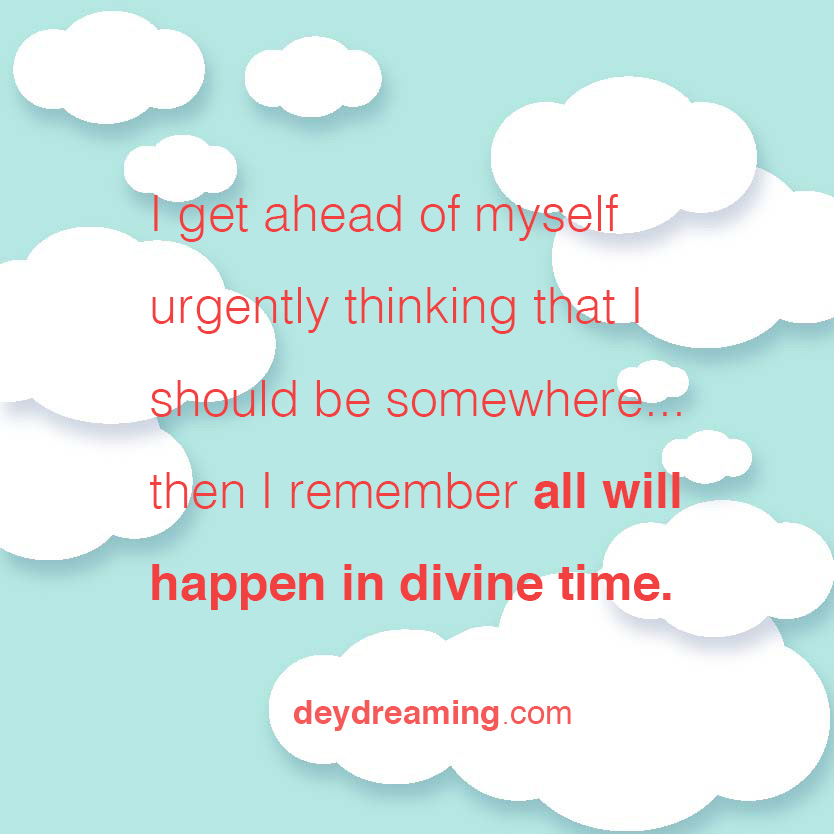I get ahead of myself urgently thinking that I should be somewhere... then I remember all will happen in divine time