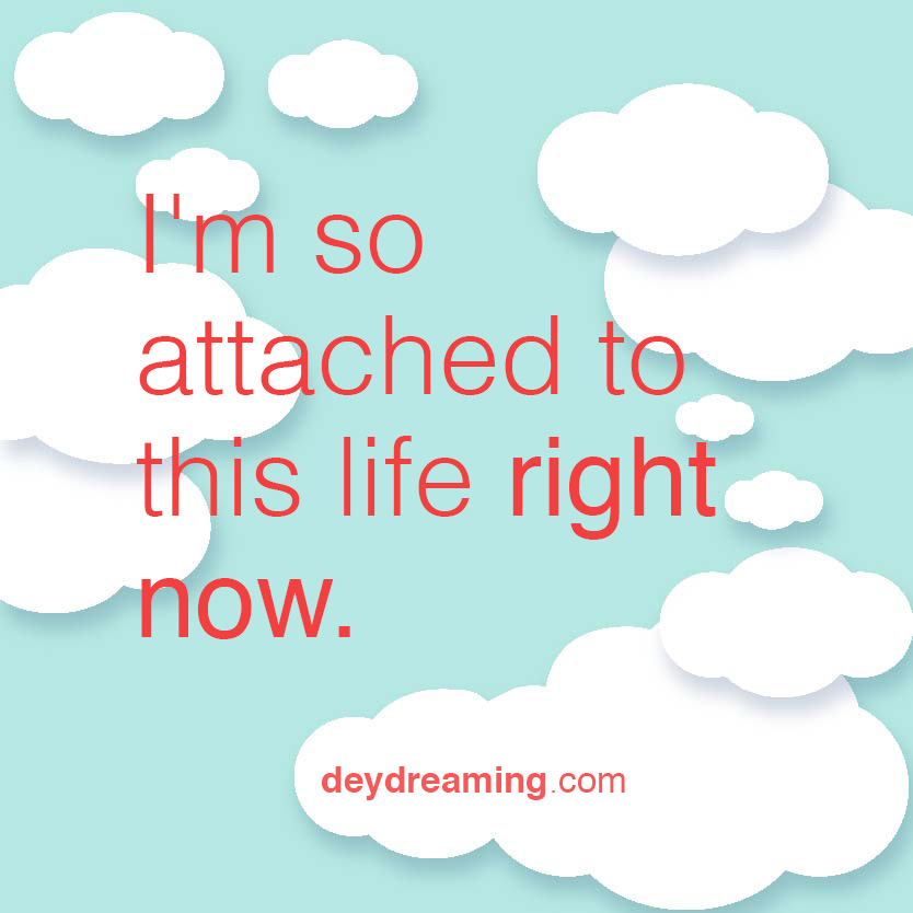 Im so attached to this life right now