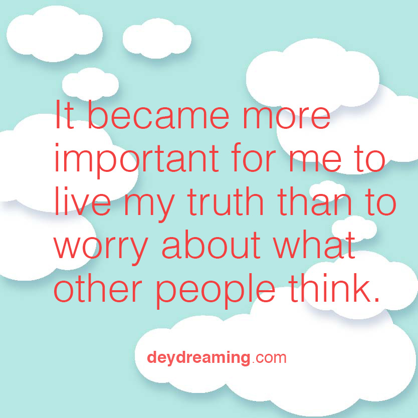 It became more important for me to live my truth than to worry about what other people think