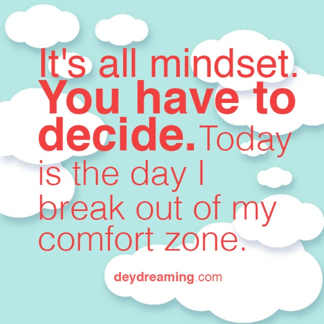 Its all mindset You have to decide Today is the day I break out of my comfort zone