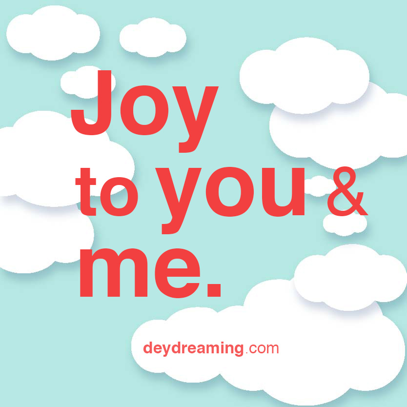 Joy to you and me