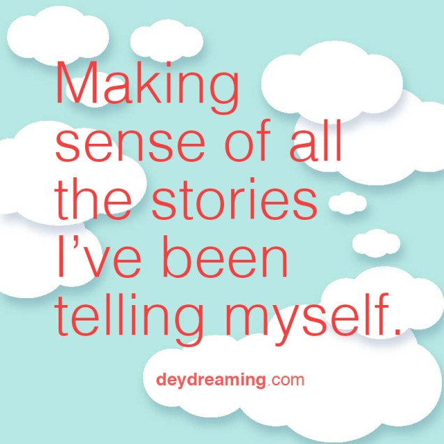 Making sense of all the stories Ive been telling myself