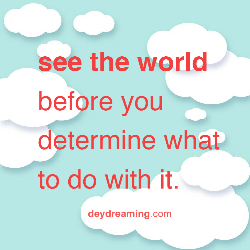 see the world before you determine what to do with it