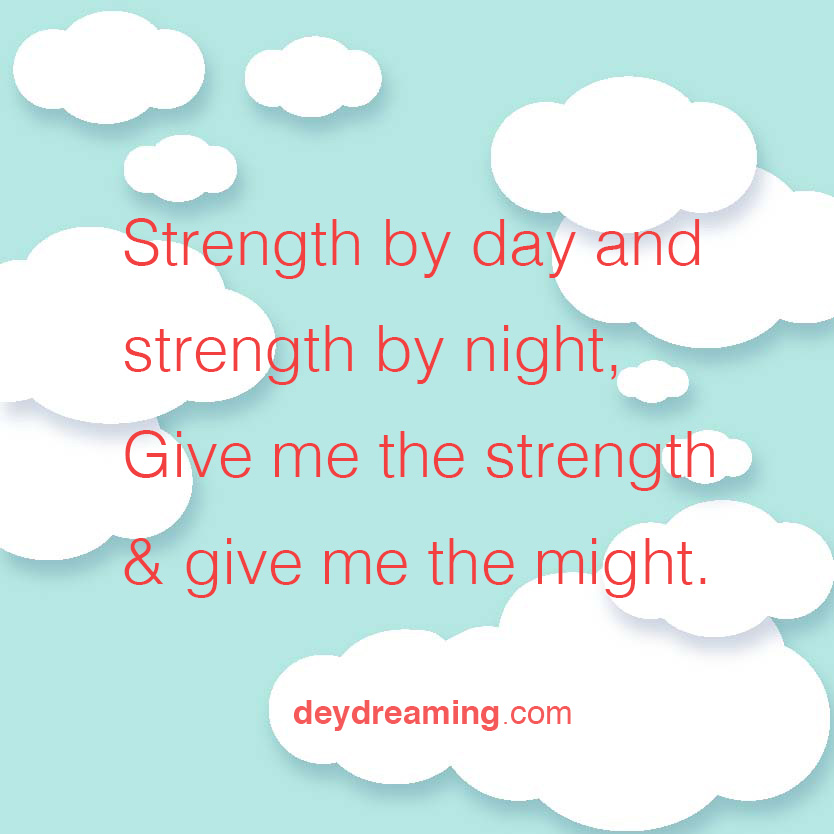 Strength by day and strength by night Give me the strength and give me the might