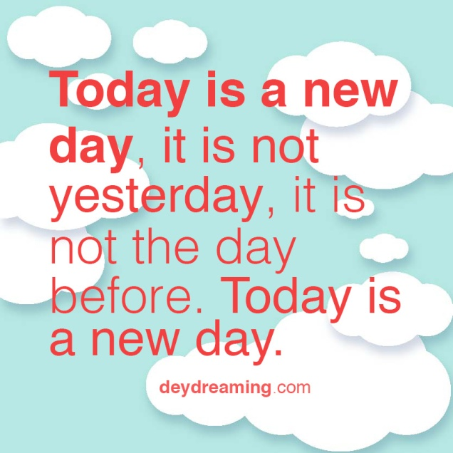 Today is a new day it is not yesterday it is not the day before Today is a new day