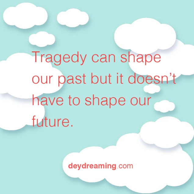 Tragedy can shape our past but it doesnt have to shape our future