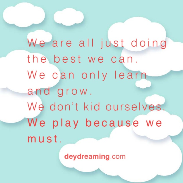 We are all just doing the best we can We can only learn and grow We dont kid ourselves We play because we must