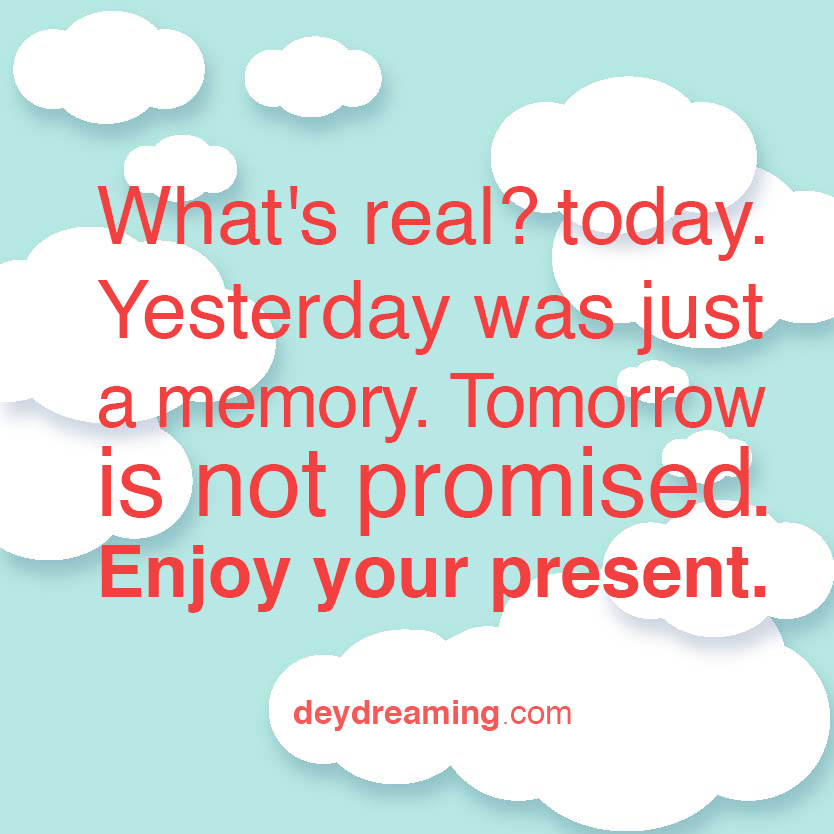 Whats real today Yesterday was just a memory Tomorrow is not promised Enjoy your present