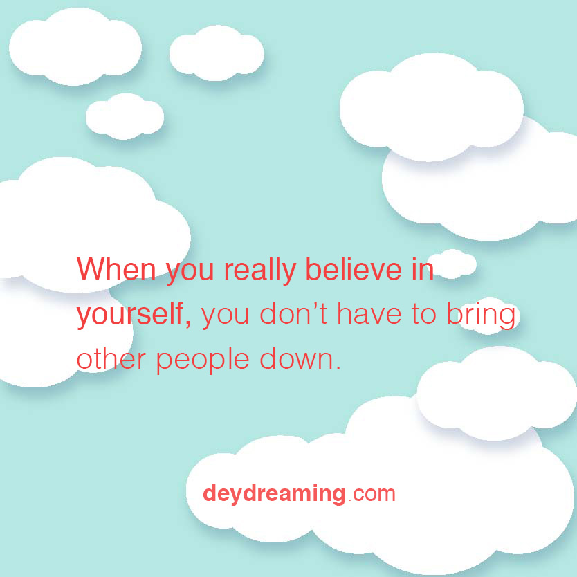 When you really believe In yourself you dont have to bring other people down