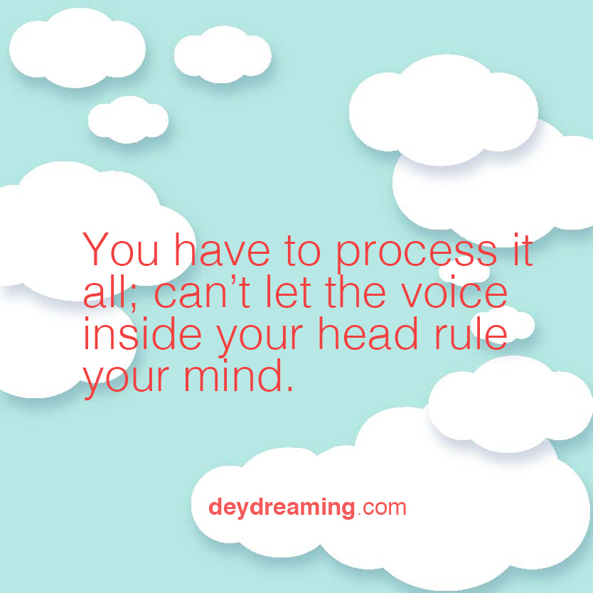 You have to write it all out Cant let the voice inside your head rule your mind