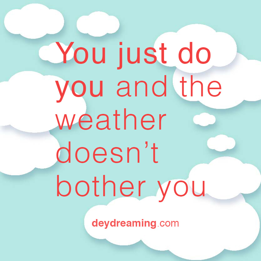 You just do you and the weather doesnt bother you