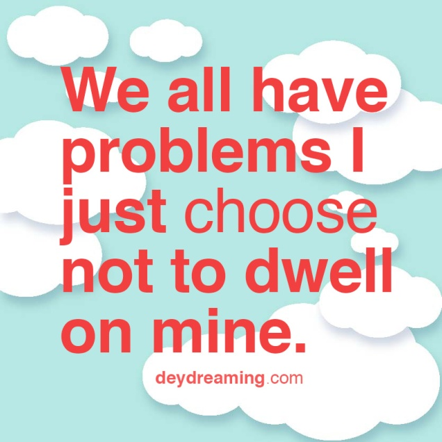 We all have problems I just choose not to dwell on mine