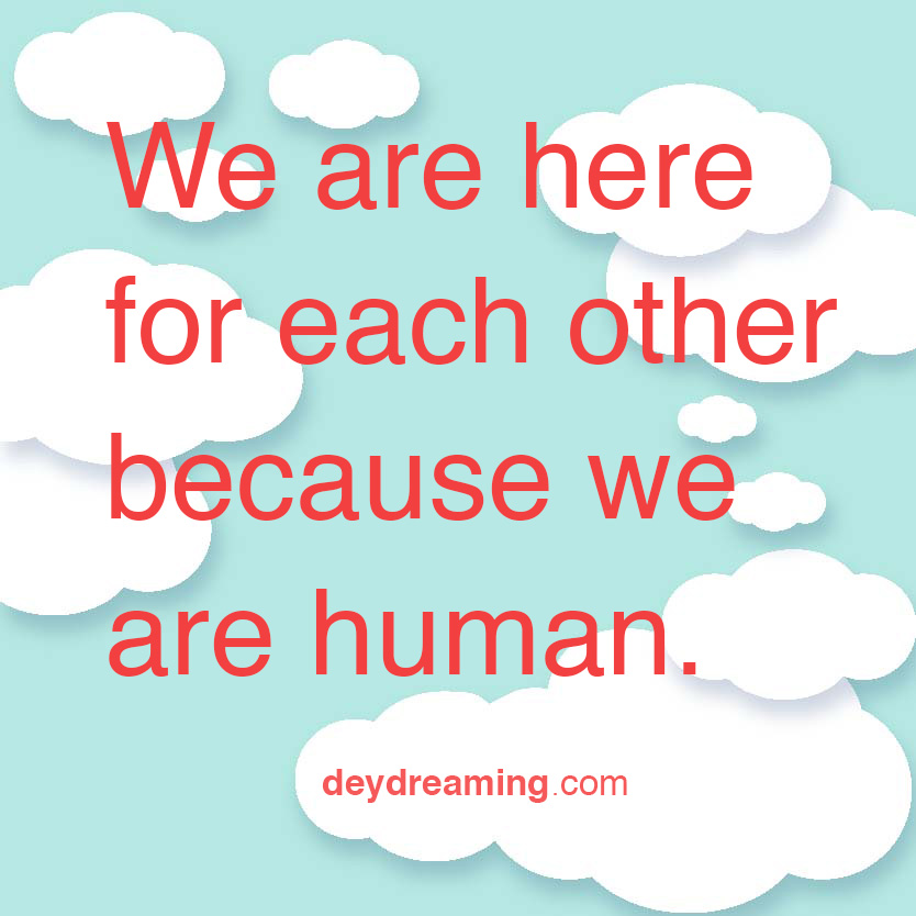 We are here for each other because we are human