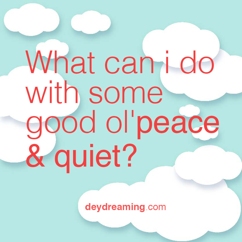 What can you do with some good olpeace and quiet