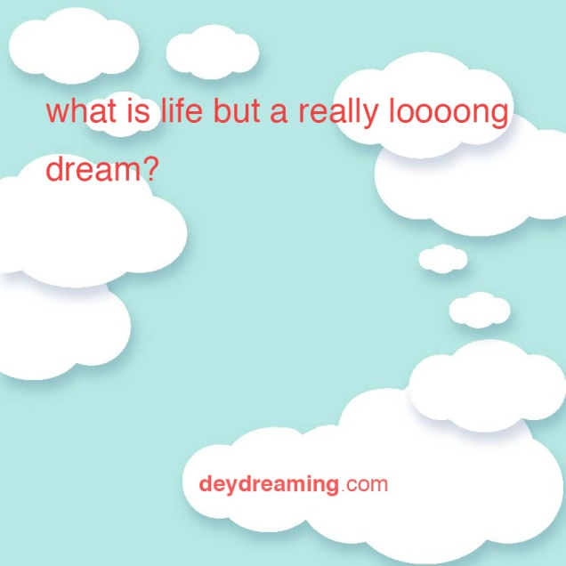 what is life but a really long dream