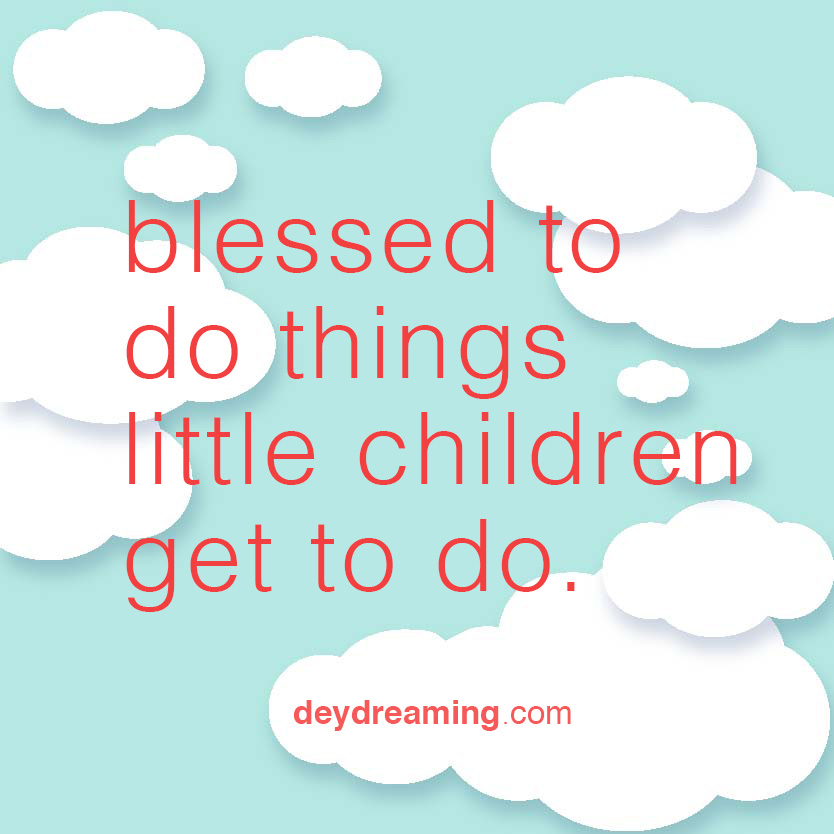 You should be so blessed to do things little kids get to do