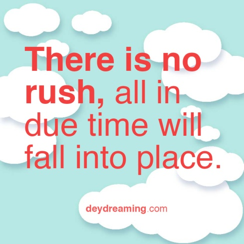 There is no rush all in due time will fall into place
