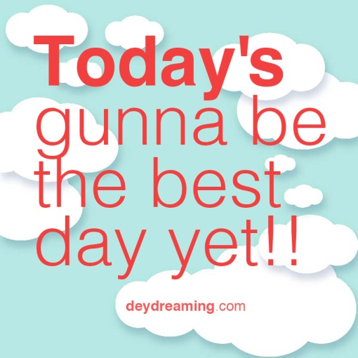 Todays gunna be the best day yet!