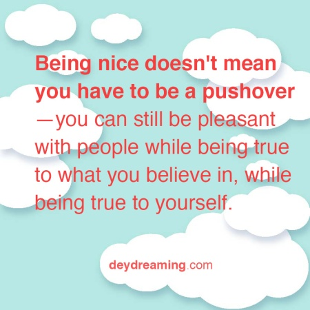 Being nice doesn't mean you have to be a pushover—you can still be pleasant with people while being true to what you believe in, while being true to yourself.