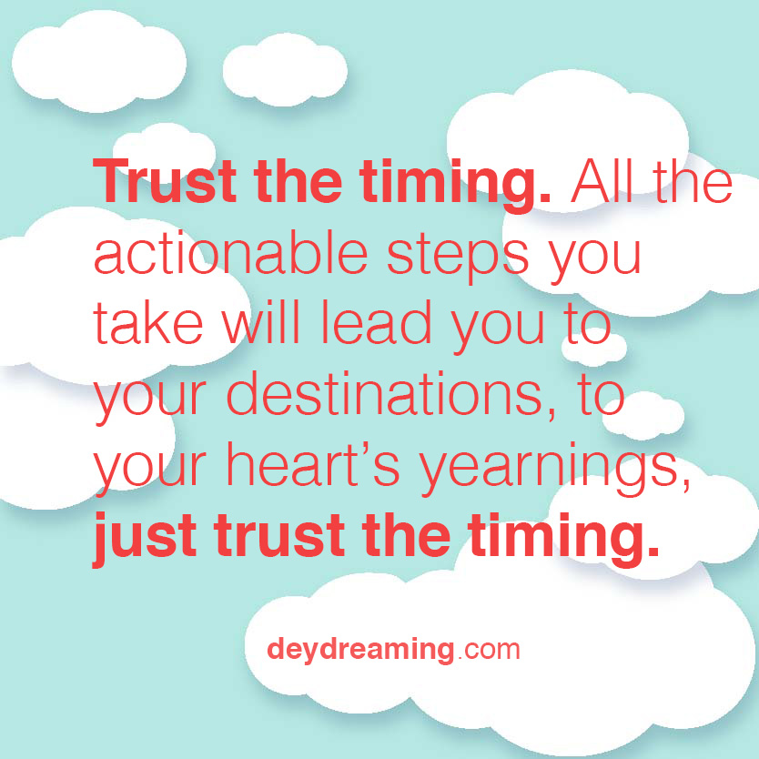 trust the timing. All the actionable steps you take will lead you to your destinations, to your heart's yearnings, just trust the timing.
