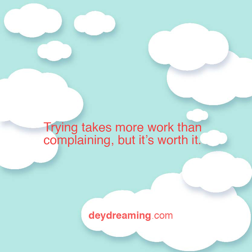 Trying takes more work than complaining but its worth it