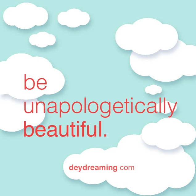 be unapologetically beautiful.
