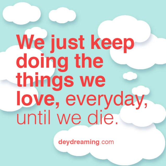 we just keep doing the things we love, everyday, until we die