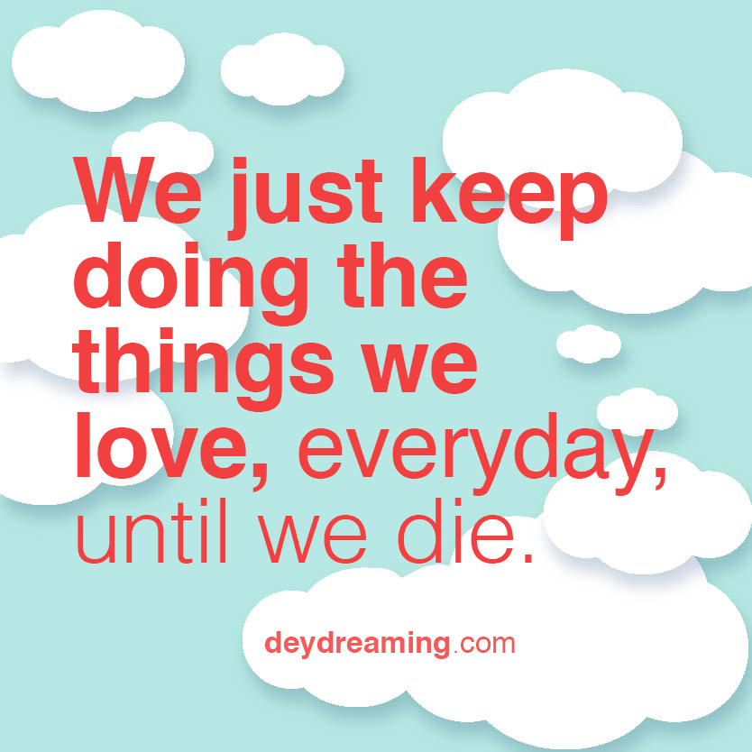 we just keep doing the things we love, everyday, until we die