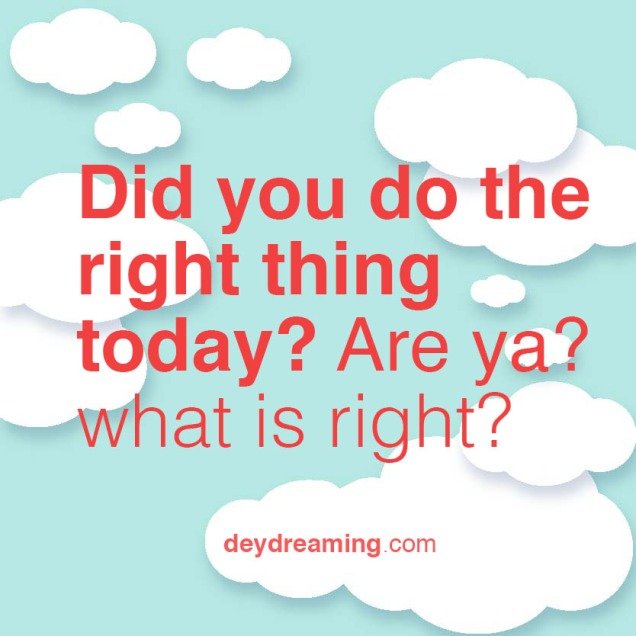Did you do the right thing today