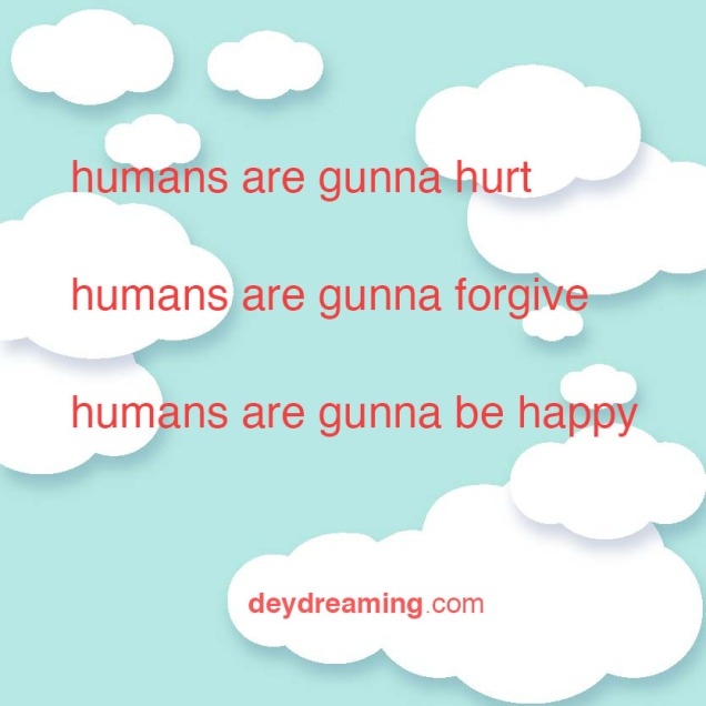 humans are gunna hurt humans are gunna forgive humans are gunna be happy