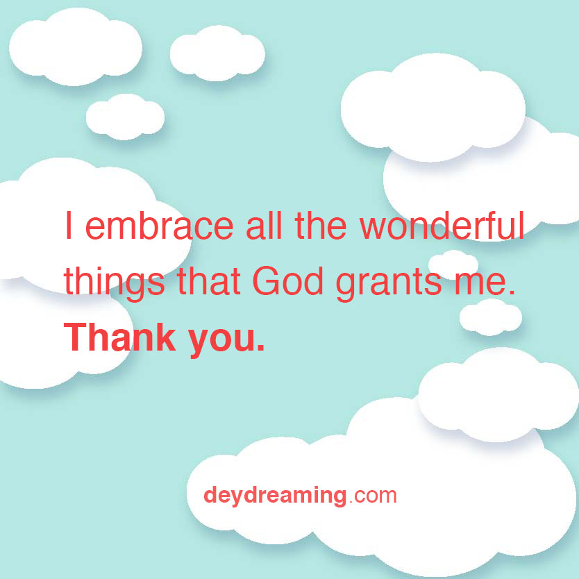 I embrace all the wonderful things that God grants me Thank you