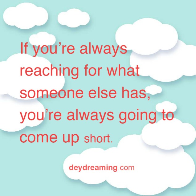 If you are always reaching for what somebody else has always you are always going to come up short