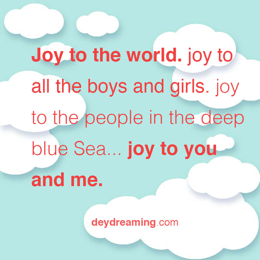 Joy to the world joy to all the boys and girls joy to the people in the deep blue Sea Joy to you and me