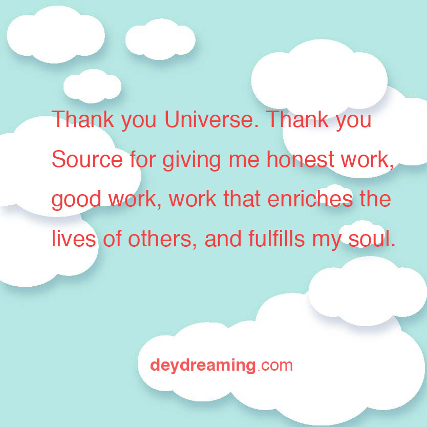 Thank you Universe Thank you Source for giving me honest work good work work that enriches the lives of others and fulfills my soul- - deydreaming - mindfulness - cloud thoughts - daydreaming - uplifting cloudThoughts - inspirational and motivational blog - with a hit of meditation