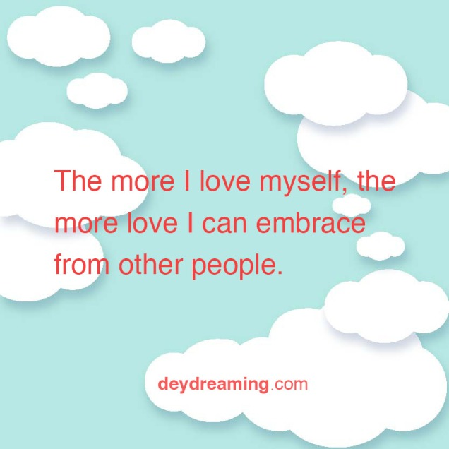 The more I love myself the more love I can embrace from other people