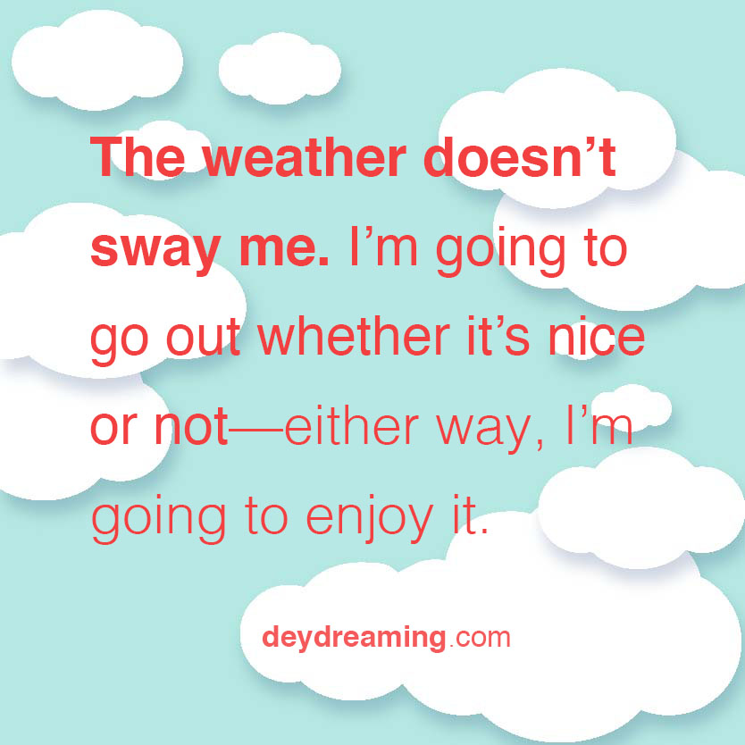 The weather doesnt sway me Im going to go out wether its nice or not either way Im going to enjoy it