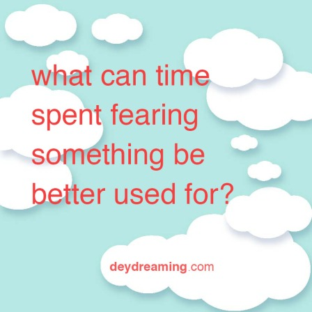 what can time spent fearing something be better used for