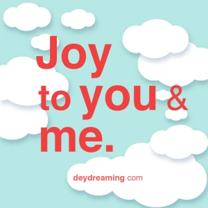JOY TO YOU AND ME. Special picture from—and for— the Soul. Inspirational image for motivation, enjoy Self-Development. Remember to subscribe and realign your priorities with daily mindful CloudThoughts - cloud thoughts - from dey dreaming daydreaming - uplifting. inspirational, and motivational deydreaming blog - with a hint of meditation.